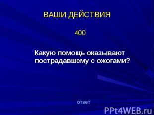 400 400 Какую помощь оказывают пострадавшему с ожогами?