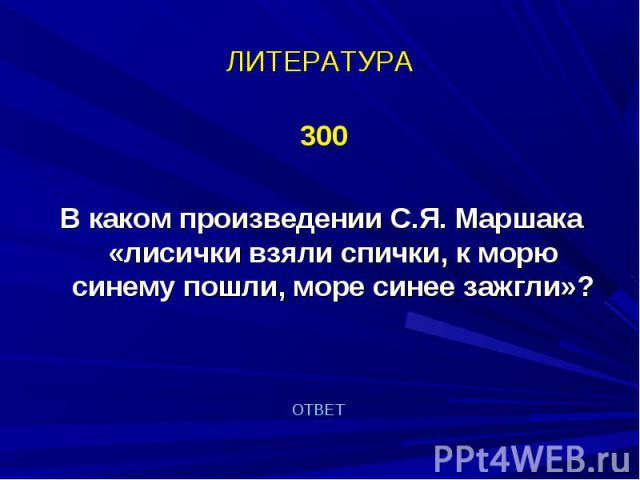 300 300 В каком произведении С.Я. Маршака «лисички взяли спички, к морю синему пошли, море синее зажгли»?