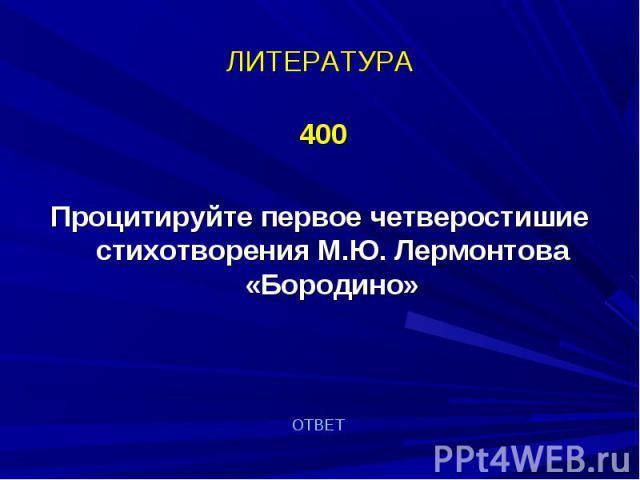 400 400 Процитируйте первое четверостишие стихотворения М.Ю. Лермонтова «Бородино»