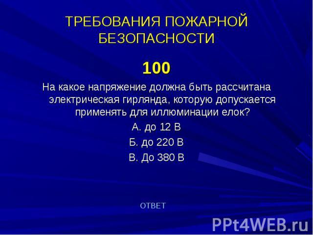 100 100 На какое напряжение должна быть рассчитана электрическая гирлянда, которую допускается применять для иллюминации елок? А. до 12 В Б. до 220 В В. До 380 В