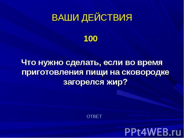 100 100 Что нужно сделать, если во время приготовления пищи на сковородке загорелся жир?