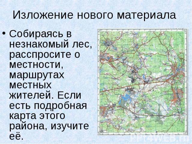Изложение нового материала Собираясь в незнакомый лес, расспросите о местности, маршрутах местных жителей. Если есть подробная карта этого района, изучите её.