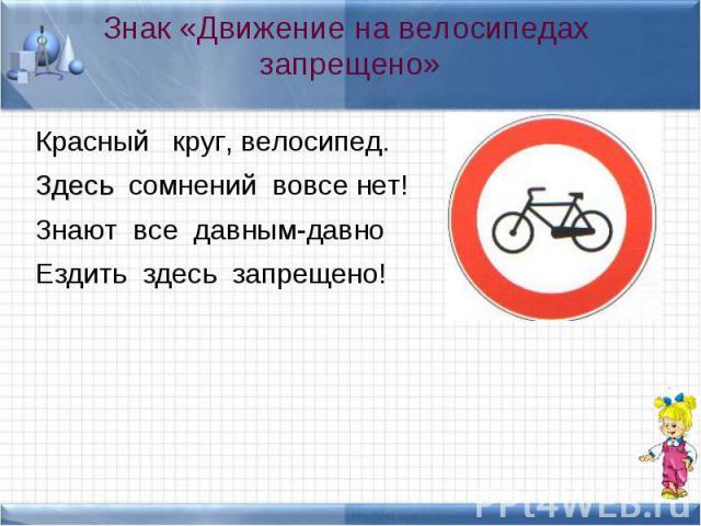Красный круг, велосипед. Красный круг, велосипед. Здесь сомнений вовсе нет! Знают все давным-давно Ездить здесь запрещено!