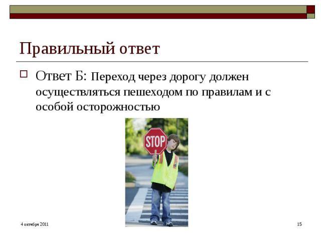 Правильный ответ Ответ Б: Переход через дорогу должен осуществляться пешеходом по правилам и с особой осторожностью