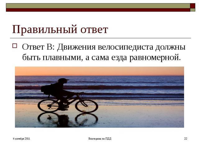 Правильный ответ Ответ В: Движения велосипедиста должны быть плавными, а сама езда равномерной.