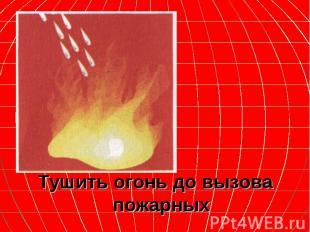 Тушить огонь до вызова пожарных Тушить огонь до вызова пожарных