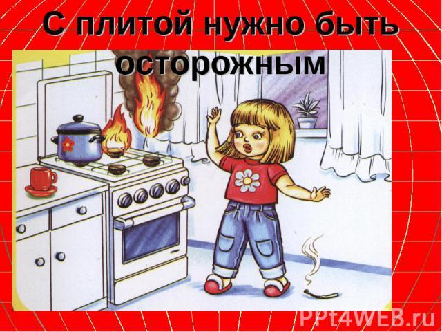 С плитой нужно быть осторожным