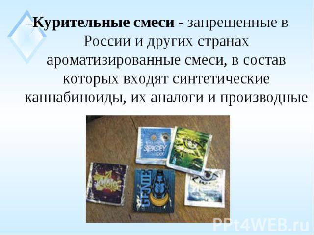 Курительные смеси - запрещенные в России и других странах ароматизированные смеси, в состав которых входят синтетические каннабиноиды, их аналоги и производные Курительные смеси - запрещенные в России и других странах ароматизированные смеси, в сост…