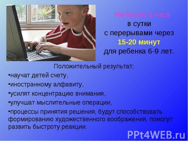 Не более 1 часа Не более 1 часа в сутки с перерывами через 15-20 минут для ребенка 6-9 лет.