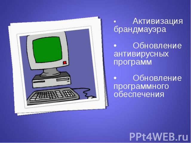 • Активизация брандмауэра • Активизация брандмауэра • Обновление антивирусных программ • Обновление программного обеспечения