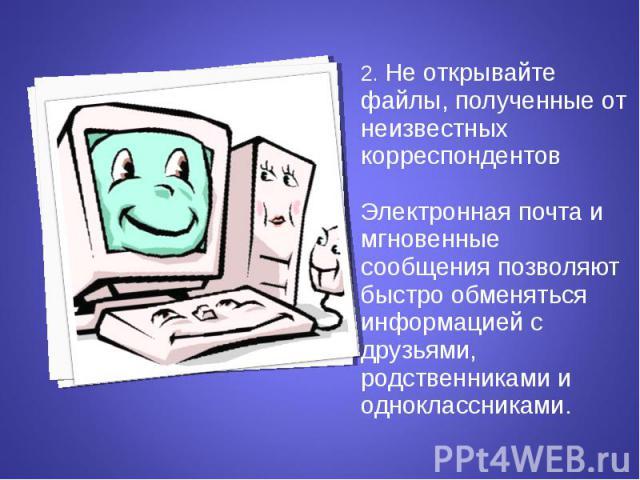 2. Не открывайте файлы, полученные от неизвестных корреспондентов 2. Не открывайте файлы, полученные от неизвестных корреспондентов Электронная почта и мгновенные сообщения позволяют быстро обменяться информацией с друзьями, родственниками и однокла…