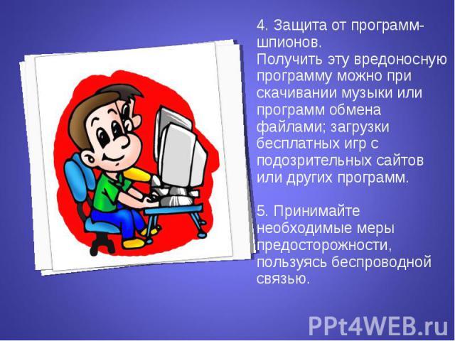 4. Защита от программ-шпионов. 4. Защита от программ-шпионов. Получить эту вредоносную программу можно при скачивании музыки или программ обмена файлами; загрузки бесплатных игр с подозрительных сайтов или других программ. 5. Принимайте необходимые …
