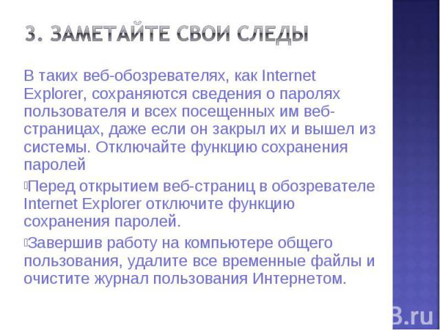 В таких веб-обозревателях, как Internet Explorer, сохраняются сведения о паролях пользователя и всех посещенных им веб-страницах, даже если он закрыл их и вышел из системы. Отключайте функцию сохранения паролей В таких веб-обозревателях, как Interne…