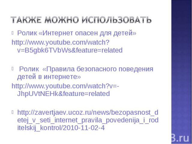 Ролик «Интернет опасен для детей» Ролик «Интернет опасен для детей» http://www.youtube.com/watch?v=B5gbk6TVbWs&feature=related Ролик «Правила безопасного поведения детей в интернете» http://www.youtube.com/watch?v=-JhpUVtNEHk&feature=related…