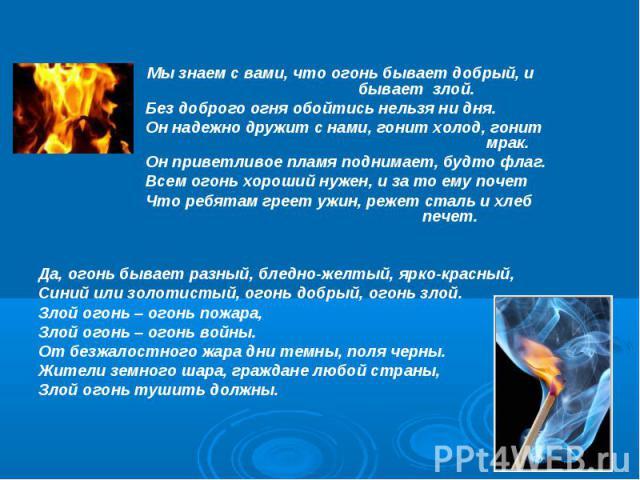 Мы знаем с вами, что огонь бывает добрый, и бывает злой. Без доброго огня обойтись нельзя ни дня. Он надежно дружит с нами, гонит холод, гонит мрак. Он приветливое пламя поднимает, будто флаг. Всем огонь хороший нужен, и за то ему почет Что ребятам …
