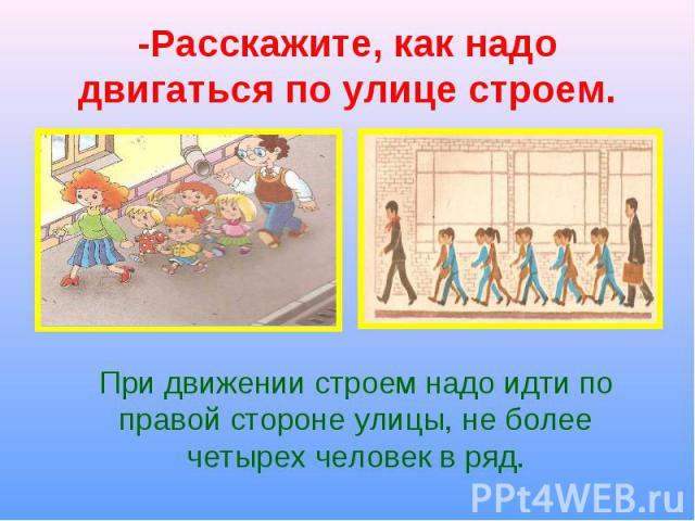 При движении строем надо идти по правой стороне улицы, не более четырех человек в ряд. При движении строем надо идти по правой стороне улицы, не более четырех человек в ряд.