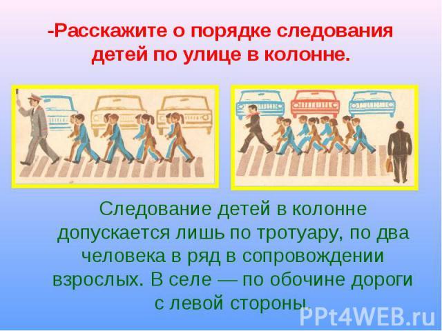 Следование детей в колонне допускается лишь по тротуару, по два человека в ряд в сопровождении взрослых. В селе — по обочине дороги с левой стороны. Следование детей в колонне допускается лишь по тротуару, по два человека в ряд в сопровождении взрос…