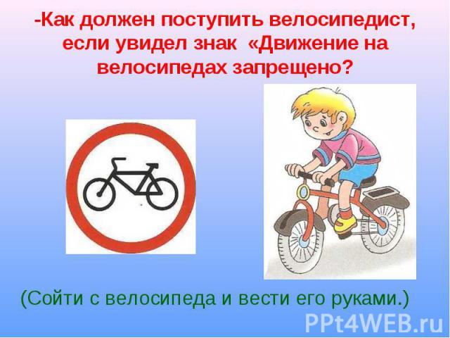 (Сойти с велосипеда и вести его руками.) (Сойти с велосипеда и вести его руками.)