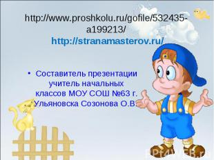 Составитель презентации учитель начальных классов МОУ СОШ №63 г. Ульяновска Созо