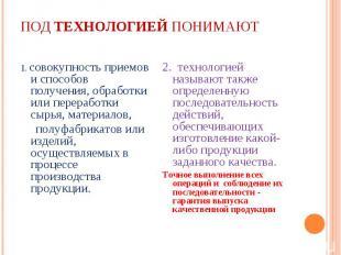 1. совокупность приемов и способов получения, обработки или переработки сырья, м