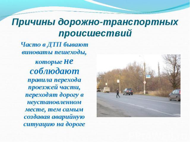 Часто в ДТП бывают виноваты пешеходы, которые не соблюдают правила перехода проезжей части, переходят дорогу в неустановленном месте, тем самым создавая аварийную ситуацию на дороге Часто в ДТП бывают виноваты пешеходы, которые не соблюдают правила …