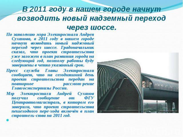 По заявлению мэра Электростали Андрея Суханова, в 2011 году в нашем городе начнут возводить новый надземный переход через шоссе. Градоначальник сказал, что проект строительства уже заложен в план развития города на следующий год, поэтому работы буду…