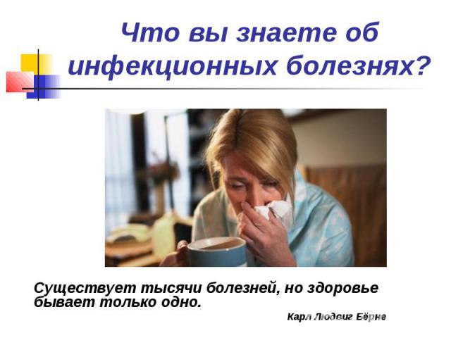 Что вы знаете об инфекционных болезнях? Существует тысячи болезней, но здоровье бывает только одно. Карл Людвиг Бёрне