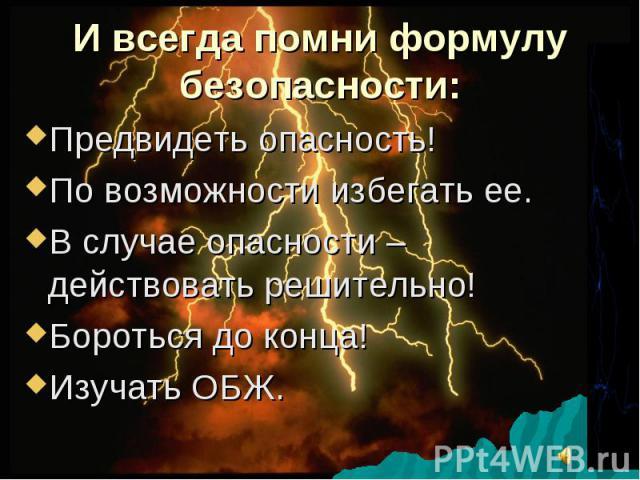 И всегда помни формулу безопасности: Предвидеть опасность! По возможности избегать ее. В случае опасности – действовать решительно! Бороться до конца! Изучать ОБЖ.