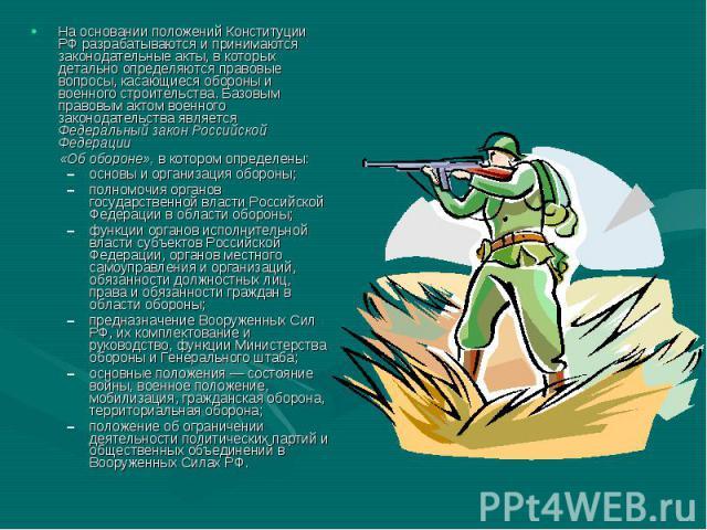 На основании положений Конституции РФ разрабатываются и принимаются законодательные акты, в которых детально определяются правовые вопросы, касающиеся обороны и военного строительства. Базовым правовым актом военного законодательства является Федера…
