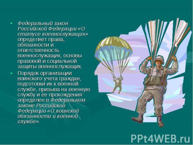 Федеральный закон Российской Федерации «О статусе военнослужащих» определяет права, обязанности и ответственность военнослужащих, основы правовой и социальной защиты военнослужащих. Федеральный закон Российской Федерации «О статусе военнослужащих» о…