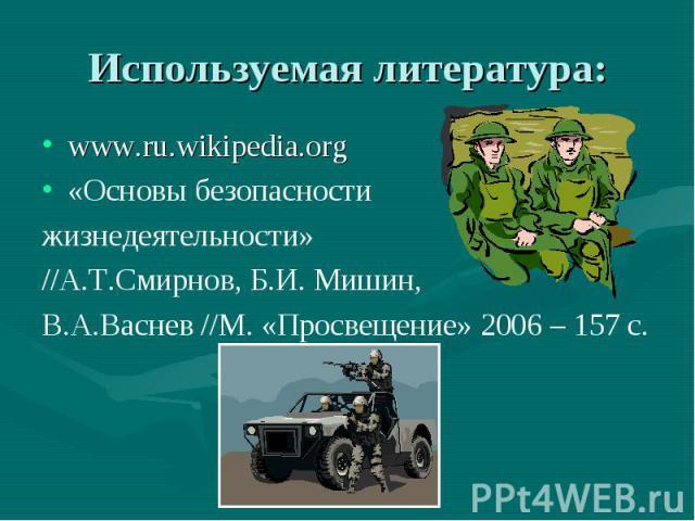www.ru.wikipedia.org www.ru.wikipedia.org «Основы безопасности жизнедеятельности» //А.Т.Смирнов, Б.И. Мишин, В.А.Васнев //М. «Просвещение» 2006 – 157 с.