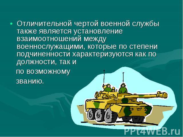 Отличительной чертой военной службы также является установление взаимоотношений между военнослужащими, которые по степени подчиненности характеризуются как по должности, так и Отличительной чертой военной службы также является установление взаимоотн…