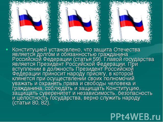 Конституцией установлено, что защита Отечества является долгом и обязанностью гражданина Российской Федерации (статья 59). Главой государства является Президент Российской Федерации. При вступлении в должность Президент Российской Федерации приносит…