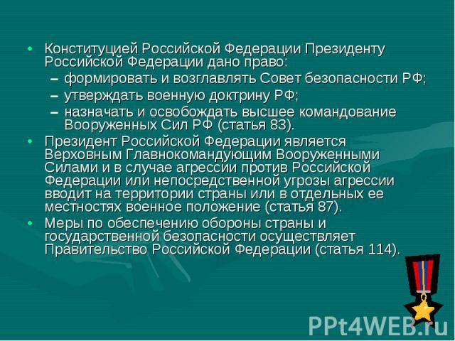 Конституцией Российской Федерации Президенту Российской Федерации дано право: Конституцией Российской Федерации Президенту Российской Федерации дано право: формировать и возглавлять Совет безопасности РФ; утверждать военную доктрину РФ; назначать и …