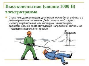 Высоковольтная (свыше 1000 В) электротравма Спасатель должен надеть диэлектричес
