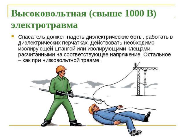 Высоковольтная (свыше 1000 В) электротравма Спасатель должен надеть диэлектрические боты, работать в диэлектрических перчатках. Действовать необходимо изолирующей штангой или изолирующими клещами, расчитанными на соответствующее напряжение. Остально…
