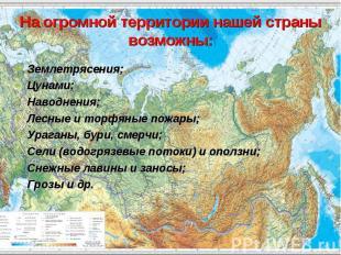 На огромной территории нашей страны возможны: Землетрясения; Цунами; Наводнения;