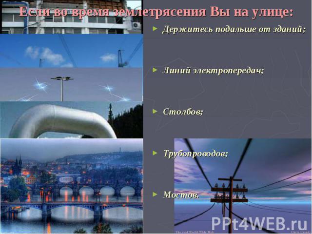 Если во время землетрясения Вы на улице: Держитесь подальше от зданий; Линий электропередач; Столбов; Трубопроводов; Мостов.