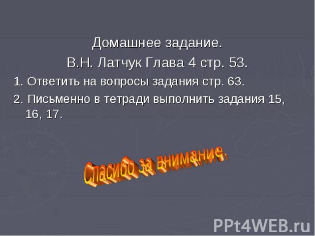 Домашнее задание. Домашнее задание. В.Н. Латчук Глава 4 стр. 53. 1. Ответить на вопросы задания стр. 63. 2. Письменно в тетради выполнить задания 15, 16, 17.