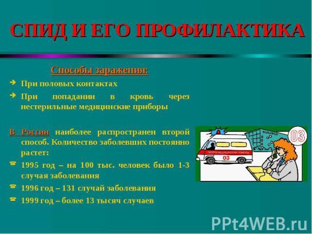 Способы заражения: Способы заражения: При половых контактах При попадании в кровь через нестерильные медицинские приборы В России наиболее распространен второй способ. Количество заболевших постоянно растет: 1995 год – на 100 тыс. человек было 1-3 с…
