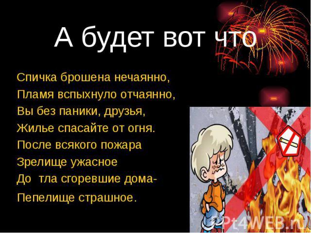 А будет вот что Спичка брошена нечаянно, Пламя вспыхнуло отчаянно, Вы без паники, друзья, Жилье спасайте от огня. После всякого пожара Зрелище ужасное До тла сгоревшие дома- Пепелище страшное.