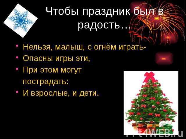 Чтобы праздник был в радость… Нельзя, малыш, с огнём играть- Опасны игры эти, При этом могут пострадать: И взрослые, и дети.