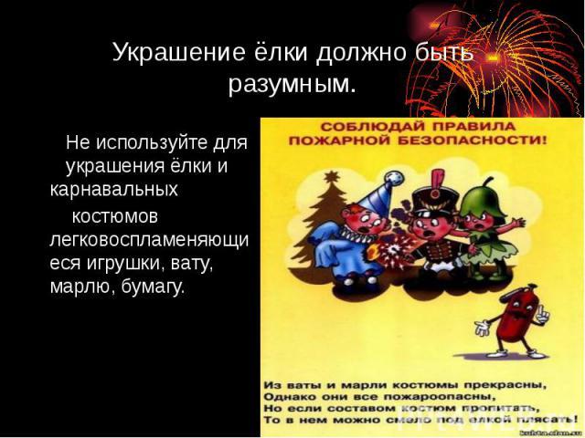 Украшение ёлки должно быть разумным. Не используйте для украшения ёлки и карнавальных костюмов легковоспламеняющиеся игрушки, вату, марлю, бумагу.