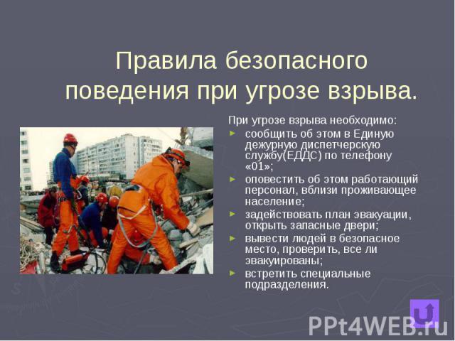 Правила безопасного поведения при угрозе взрыва. При угрозе взрыва необходимо: сообщить об этом в Единую дежурную диспетчерскую службу(ЕДДС) по телефону «01»; оповестить об этом работающий персонал, вблизи проживающее население; задействовать план э…