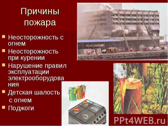 Неосторожность с огнем Неосторожность при курении Нарушение правил эксплуатации электрооборудования Детская шалость с огнем Поджоги