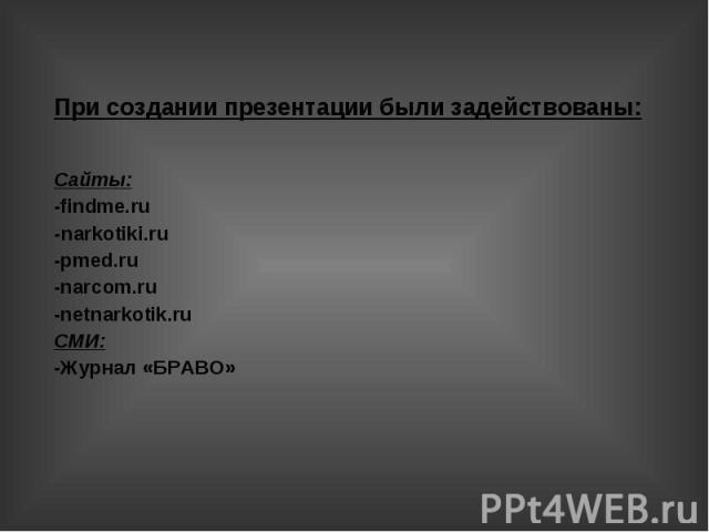 При создании презентации были задействованы: Сайты: -findme.ru -narkotiki.ru -pmed.ru -narcom.ru -netnarkotik.ru СМИ: -Журнал «БРАВО»