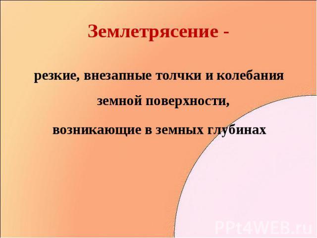 резкие, внезапные толчки и колебания земной поверхности, резкие, внезапные толчки и колебания земной поверхности, возникающие в земных глубинах