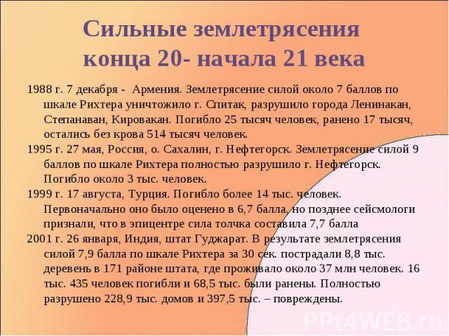 1988 г. 7 декабря - Армения. Землетрясение силой около 7 баллов по шкале Рихтера уничтожило г. Спитак, разрушило города Ленинакан, Степанаван, Кировакан. Погибло 25 тысяч человек, ранено 17 тысяч, остались без крова 514 тысяч человек. 1988 г. 7 дека…