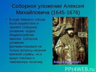 В ходе Земского собора было выработано и принято Соборное уложение- кодекс общер