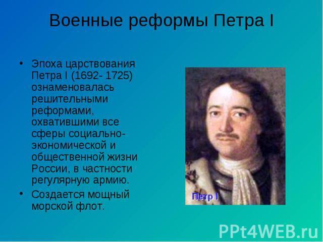 Эпоха царствования Петра I (1692- 1725) ознаменовалась решительными реформами, охватившими все сферы социально- экономической и общественной жизни России, в частности регулярную армию. Эпоха царствования Петра I (1692- 1725) ознаменовалась решительн…